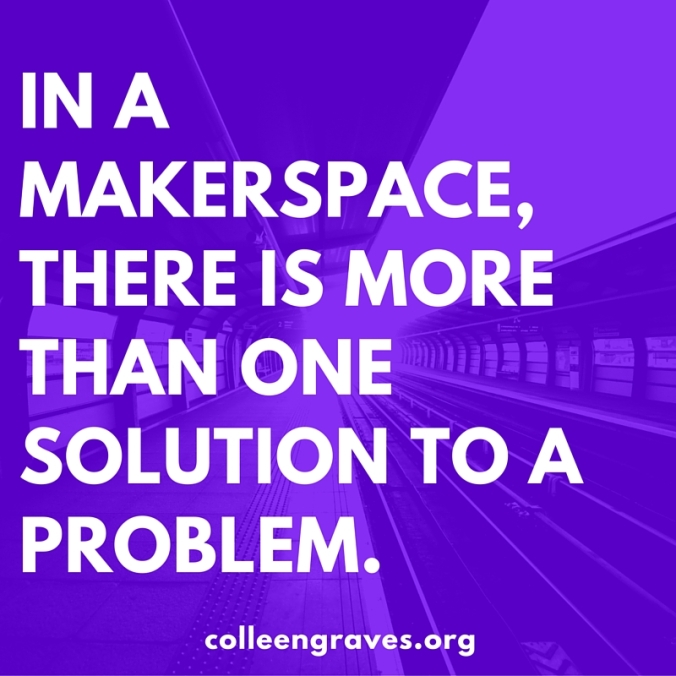 In a makerspace, there is more than one solution to a problem.
