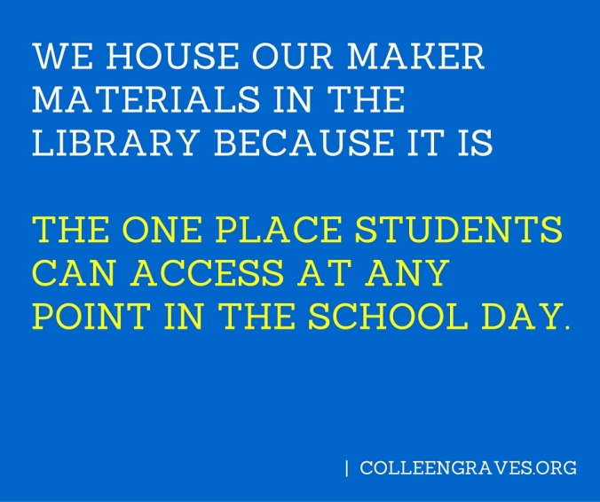 We house our maker materials in the library BECAUSE IT IS The one place students have access to at any point in the school day.